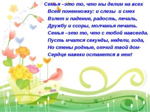 Семья –это то, что мы делим на всех Всем понемножку: и слезы и смех Взлет и