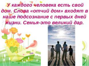 У каждого человека есть свой дом. Слова «отчий дом» входят в наше подсознани