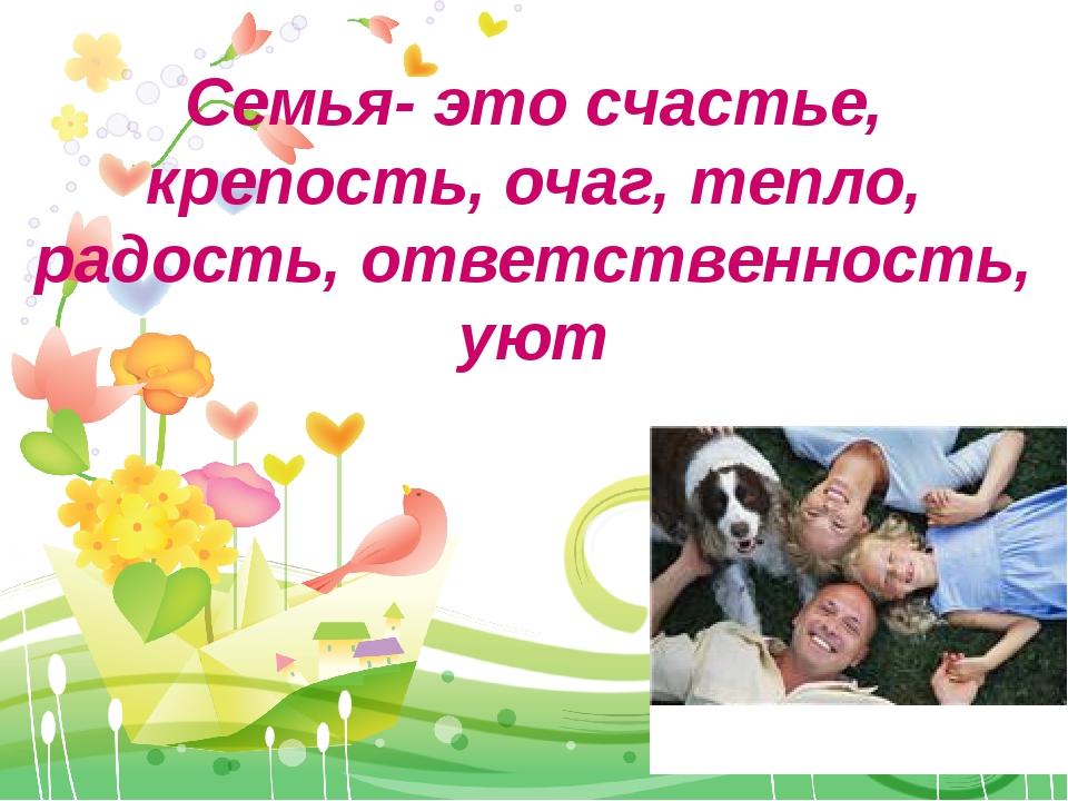 Семья- это счастье, крепость, очаг, тепло, радость, ответственность, уют