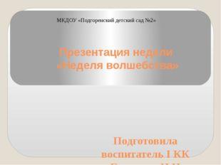 МКДОУ «Подгоренский детский сад №2» Презентация недели «Неделя волшебства» По
