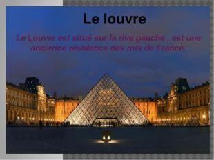 Le Louvre est situé sur la rive gauche , est une ancienne résidence des rois