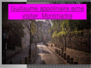 Guillaume appolinaire aime visiter Montmartre