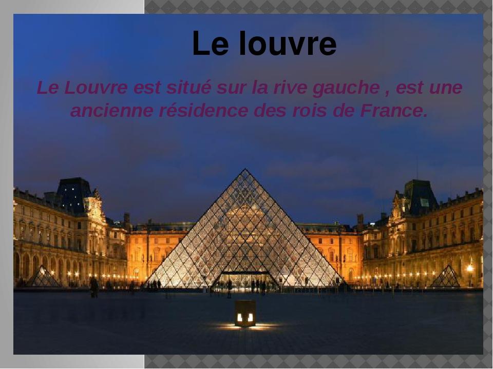 Le Louvre est situé sur la rive gauche , est une ancienne résidence des rois...
