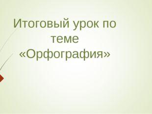 Итоговый урок по теме «Орфография»