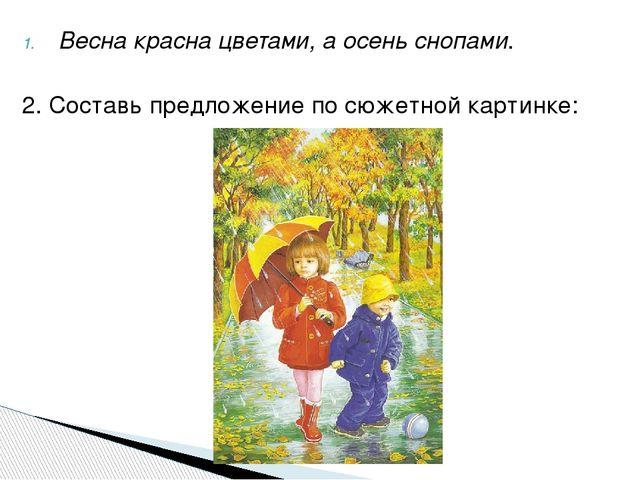 Весна красна цветами, а осень снопами. 2. Составь предложение по сюжетной кар...