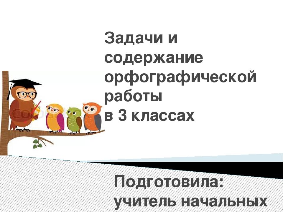 Задачи и содержание орфографической работы в 3 классах Подготовила: учитель н...