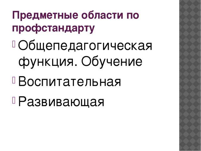 Предметные области по профстандарту Общепедагогическая функция. Обучение Восп...