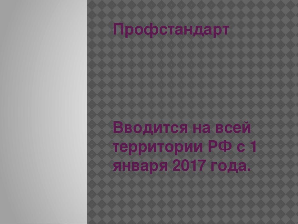Профстандарт Вводится на всей территории РФ с 1 января 2017 года.