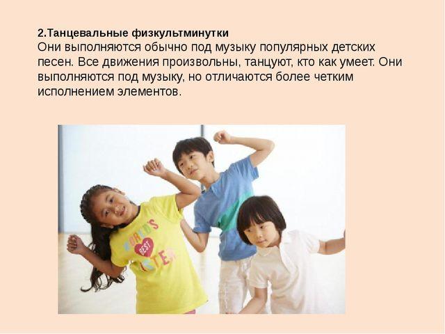 2.Танцевальные физкультминутки Они выполняются обычно под музыку популярных д...