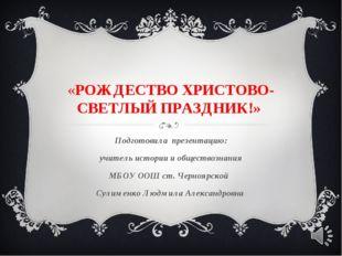 «РОЖДЕСТВО ХРИСТОВО-СВЕТЛЫЙ ПРАЗДНИК!» Подготовила презентацию: учитель истор
