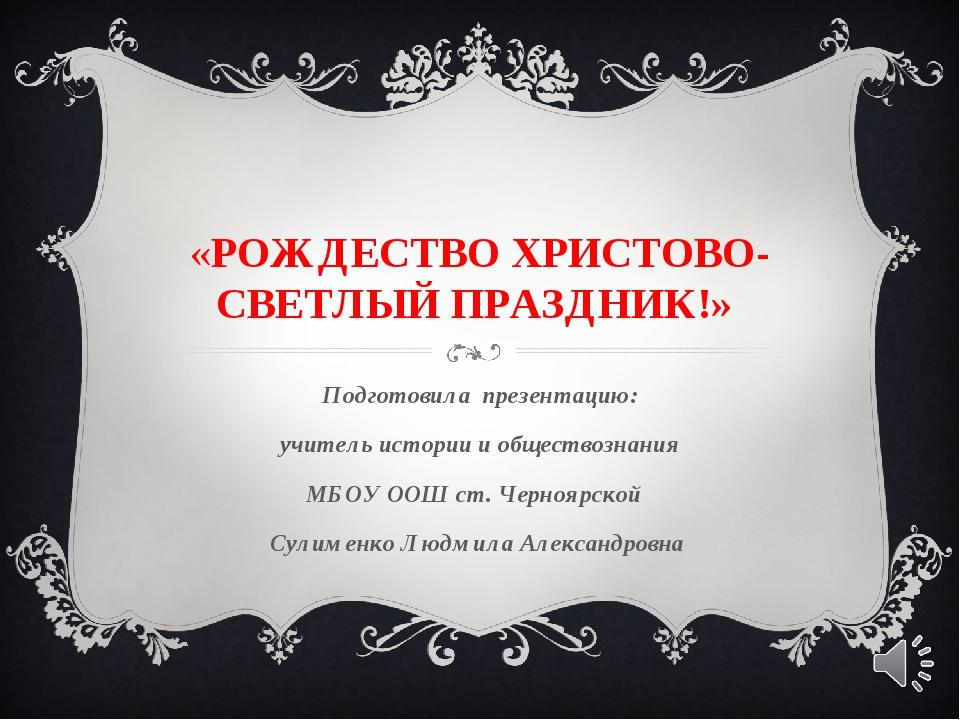 «РОЖДЕСТВО ХРИСТОВО-СВЕТЛЫЙ ПРАЗДНИК!» Подготовила презентацию: учитель истор...