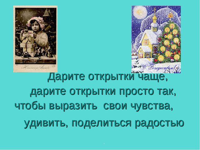 Дарите открытки чаще, дарите открытки просто так, чтобы выразить свои чувств...