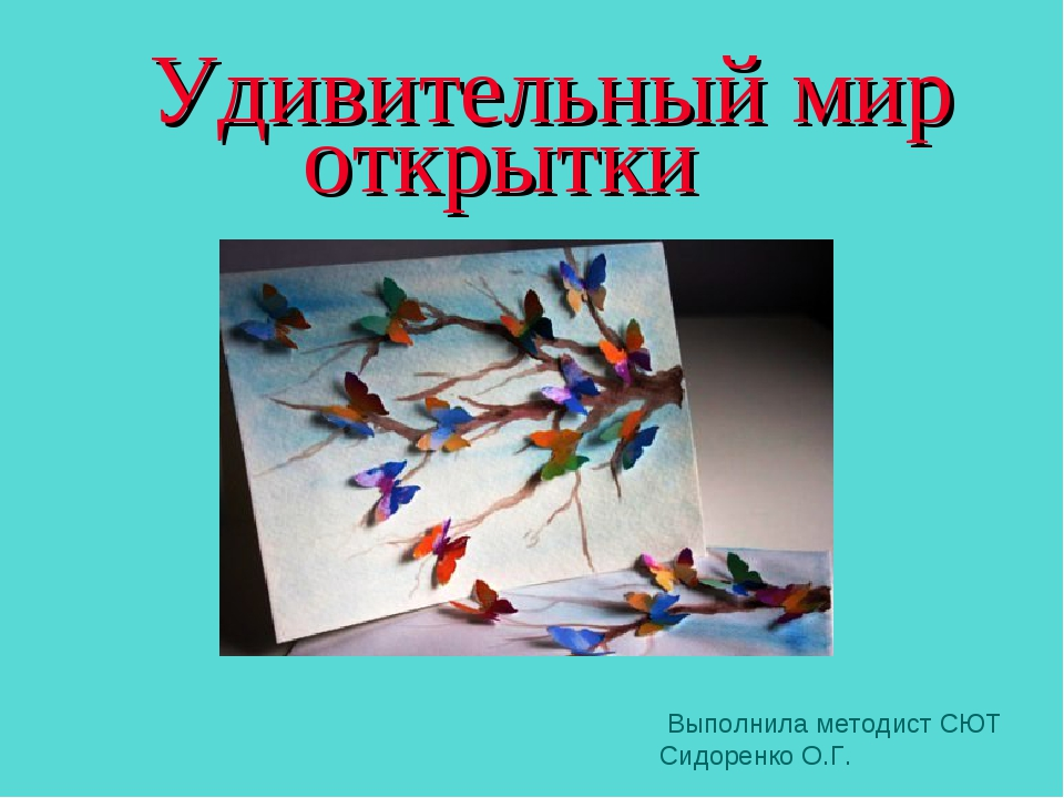 Удивительный мир открытки Выполнила методист СЮТ Сидоренко О.Г.