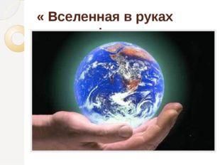 « Вселенная в руках человека!»