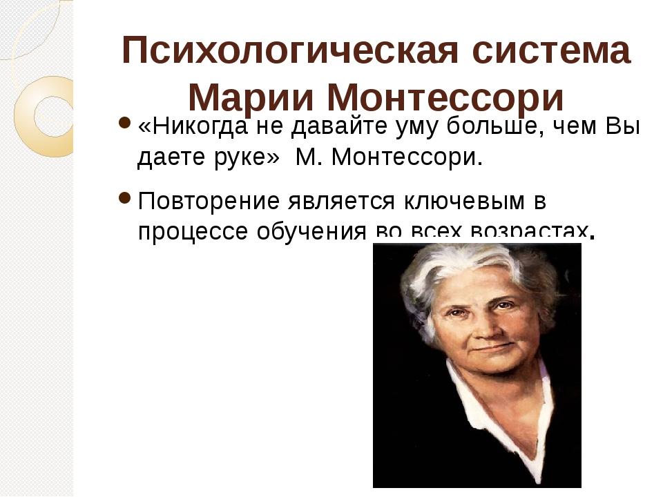Психологическая система Марии Монтессори «Никогда не давайте уму больше, чем...