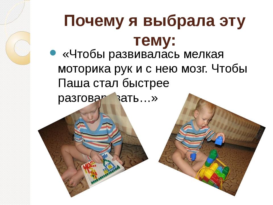Почему я выбрала эту тему: «Чтобы развивалась мелкая моторика рук и с нею моз...