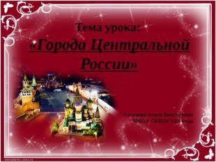 Тема урока: «Города Центральной России» Хасанова Алеся Викторовна МБОУ СКШИ V