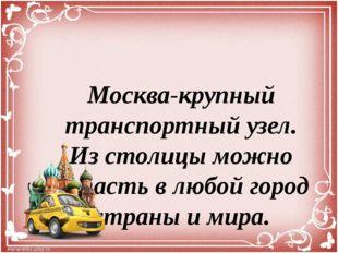 Москва-крупный транспортный узел. Из столицы можно попасть в любой город стра