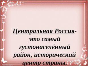 Центральная Россия- это самый густонаселённый район, исторический центр страны.