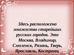 Здесь расположено множество старейших русских городов. Это Москва, Владимир,
