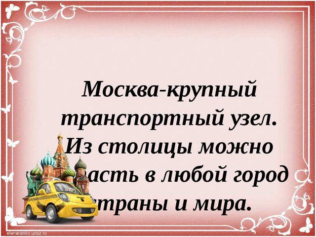 Москва-крупный транспортный узел. Из столицы можно попасть в любой город стра...