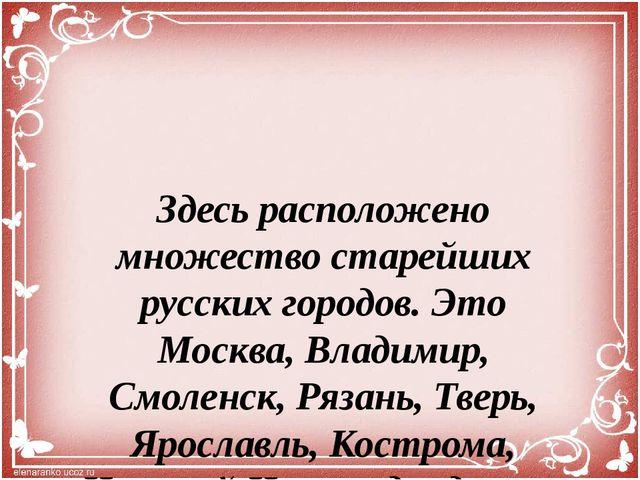 Здесь расположено множество старейших русских городов. Это Москва, Владимир,...