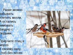 Разве можно забывать: Улететь могли, А остались зимовать Заодно с людьми. Пр