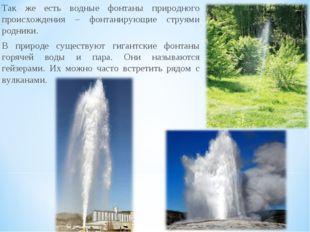 Так же есть водные фонтаны природного происхождения – фонтанирующие струями р