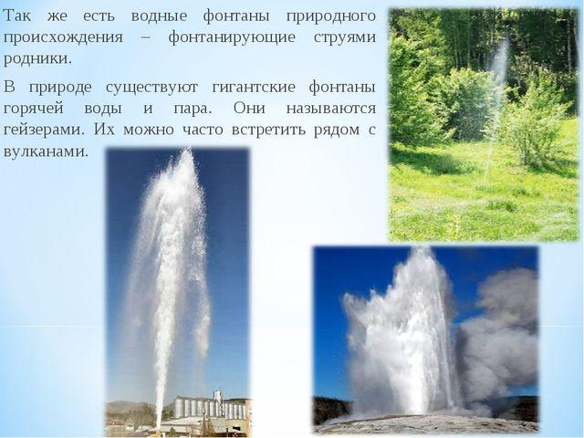 Так же есть водные фонтаны природного происхождения – фонтанирующие струями р...