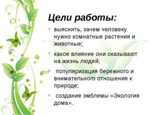 Цели работы: выяснить, зачем человеку нужно комнатные растения и животные; ка