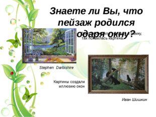 Знаете ли Вы, что пейзаж родился благодаря окну? Stephen Darbishire Иван Шишк