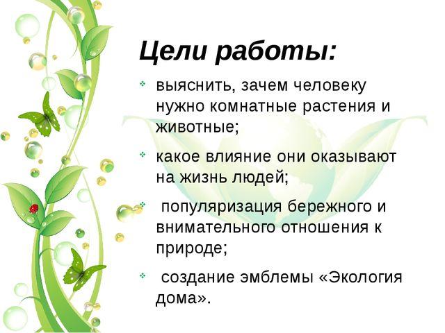 Цели работы: выяснить, зачем человеку нужно комнатные растения и животные; ка...
