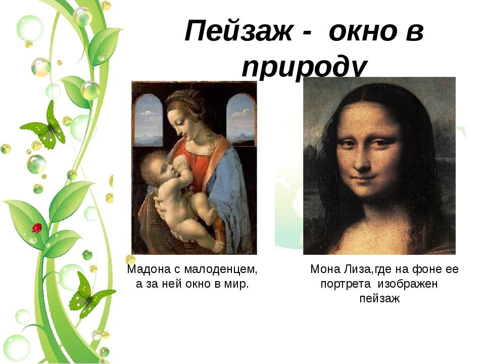 Пейзаж - окно в природу Мадона с малоденцем, а за ней окно в мир. Мона Лиза,г...