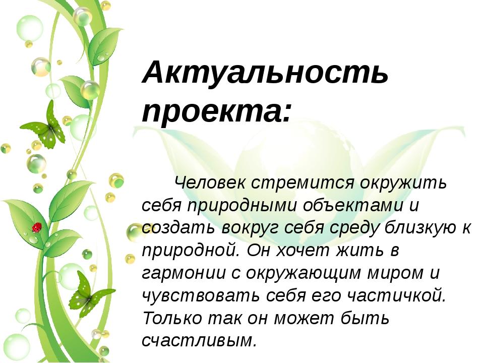 Актуальность проекта: Человек стремится окружить себя природными объектами и...