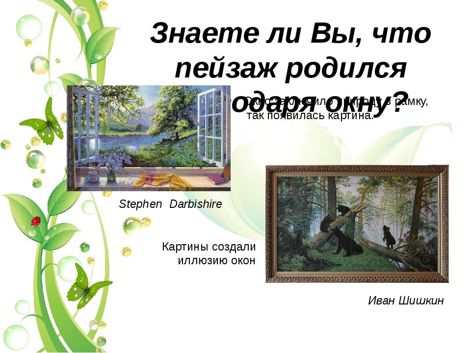 Знаете ли Вы, что пейзаж родился благодаря окну? Stephen Darbishire Иван Шишк...