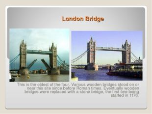 London Bridge This is the oldest of the four. Various wooden bridges stood on