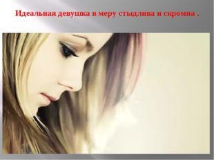 Идеальная девушка в меру стыдлива и скромна .