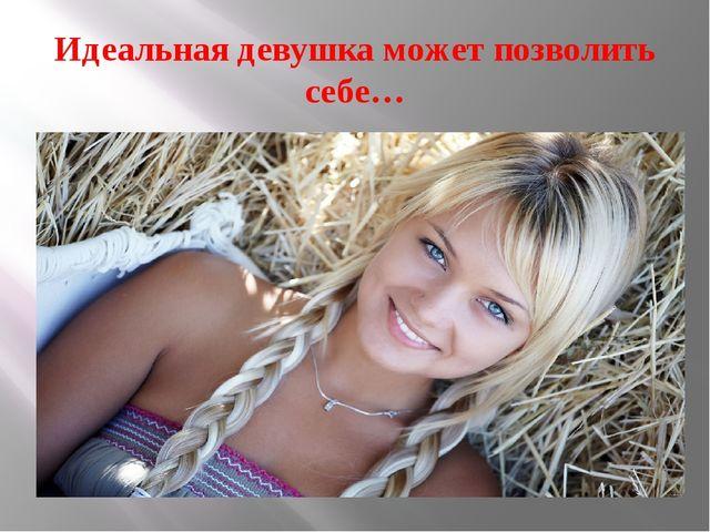 Идеальная девушка может позволить себе…