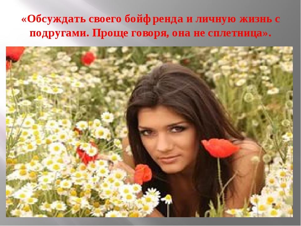«Обсуждать своего бойфренда и личную жизнь с подругами. Проще говоря, она не...