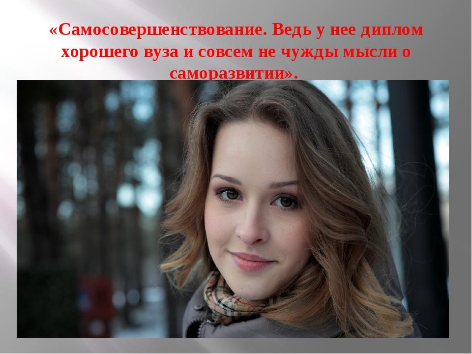«Самосовершенствование. Ведь у нее диплом хорошего вуза и совсем не чужды мыс...