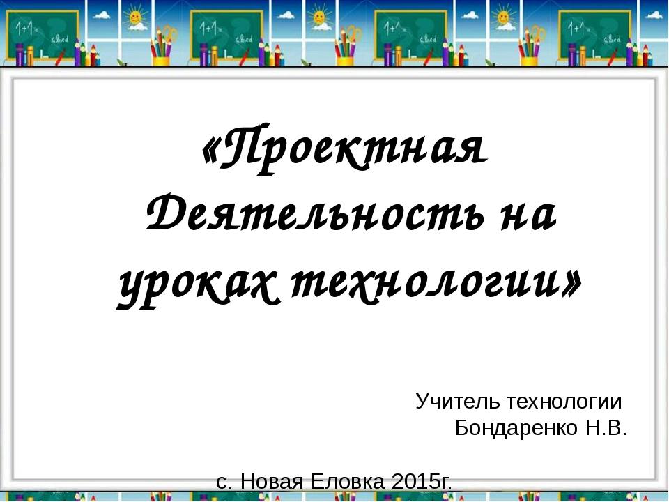 Учитель технологии Бондаренко Н.В. с. Новая Еловка 2015г. «Проектная Деятельн...