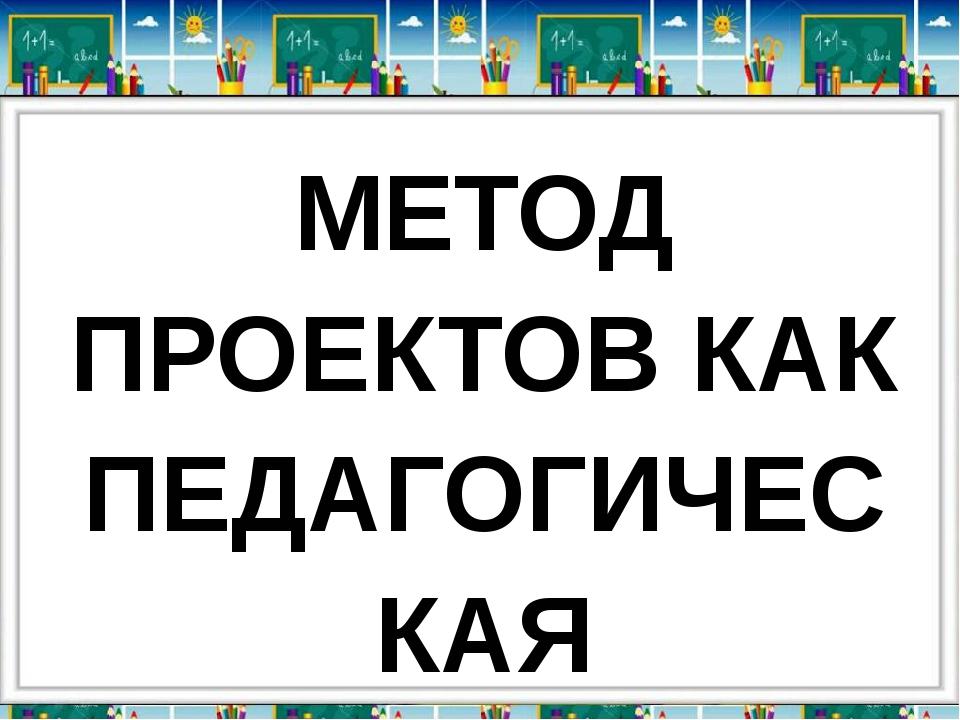 МЕТОД ПРОЕКТОВ КАК ПЕДАГОГИЧЕСКАЯ ТЕХНОЛОГИЯ ОБУЧЕНИЯ СОТРУДНИЧЕСТВУ: Програм...