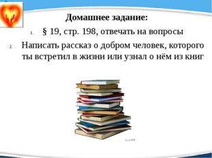 Домашнее задание: § 19, стр. 198, отвечать на вопросы Написать рассказ о доб