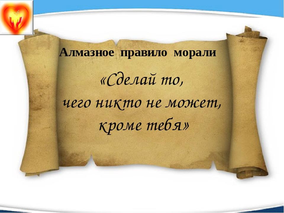 Алмазное правило морали «Сделай то, чего никто не может, кроме тебя»