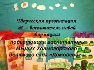 Творческая презентация «Я – воспитатель новой формации» подготовила воспитат