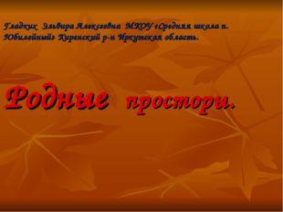 Гладких Эльвира Алексеевна МКОУ «Средняя школа п. Юбилейный» Киренский р-н Ир