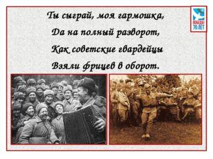 Ты сыграй, моя гармошка, Да на полный разворот, Как советские гвардейцы Взял