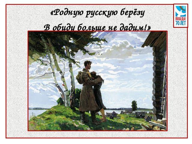 «Родную русскую берёзу В обиду больше не дадим!»