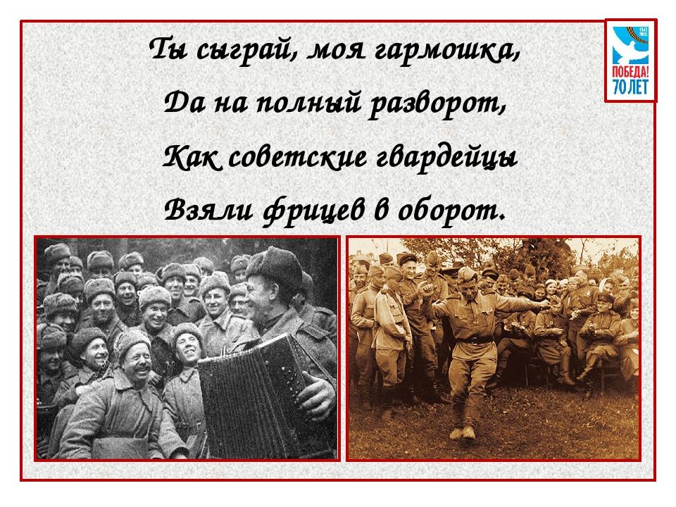 Ты сыграй, моя гармошка, Да на полный разворот, Как советские гвардейцы Взял...
