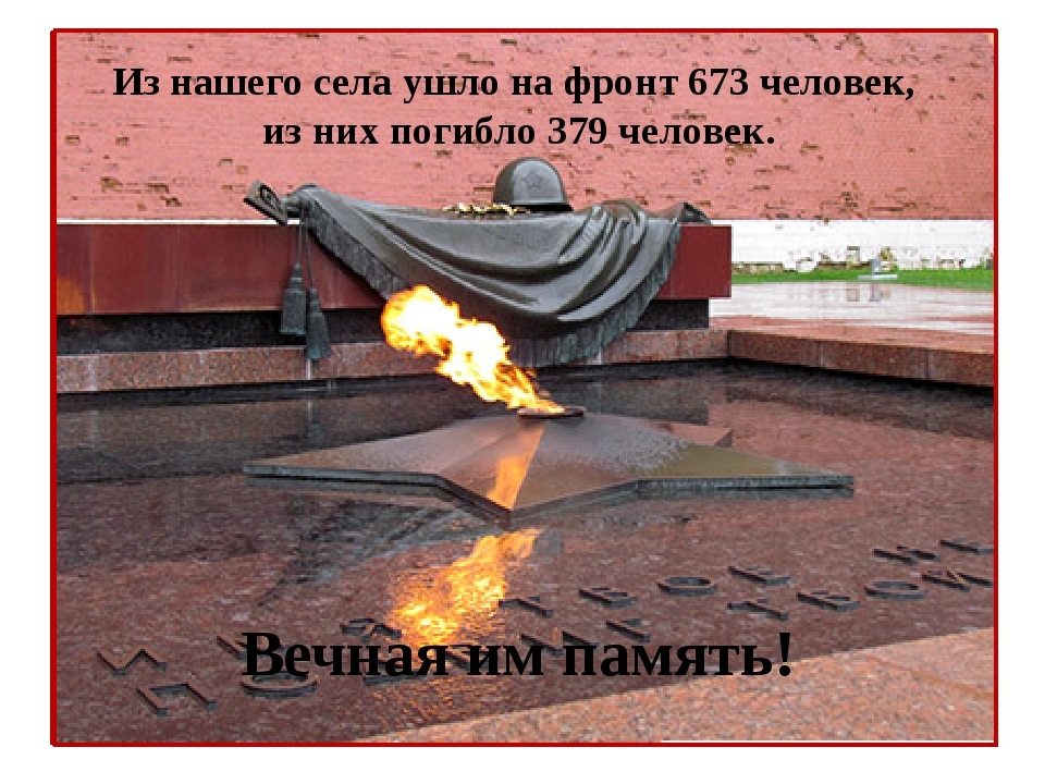 Из нашего села ушло на фронт 673 человек, из них погибло 379 человек. Вечная...
